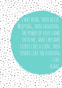 I was dead, then alive. Weeping, then laughing. The power of love came into me, and I became fierce like a lion, then tender like the evening star. (1)